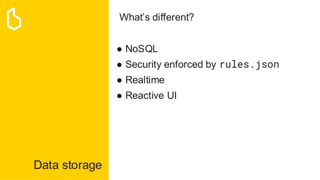 Data storage What's different? ● NoSQL ● Security enforced by rules.json ● Realtime ● Reactive UI