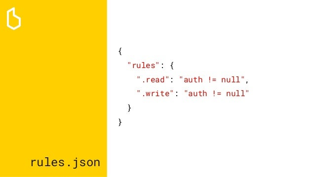 """rules.json { """"rules"""": { """".read"""": """"auth != null"""", """".write"""": """"auth != null"""" } }"""