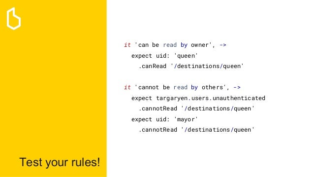 Test your rules! it 'can be read by owner', -> expect uid: 'queen' .canRead '/destinations/queen' it 'cannot be read by ot...