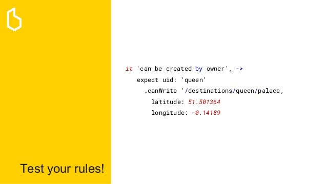 Test your rules! it 'can be created by owner', -> expect uid: 'queen' .canWrite '/destinations/queen/palace, latitude: 51....