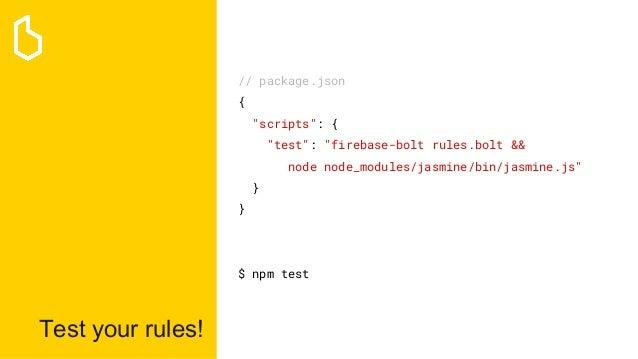 """Test your rules! // package.json { """"scripts"""": { """"test"""": """"firebase-bolt rules.bolt && node node_modules/jasmine/bin/jasmine..."""