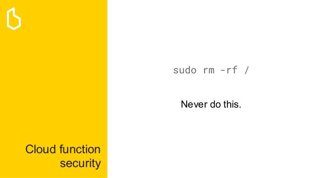 Cloud function security sudo rm -rf / Never do this.