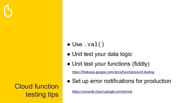 Cloud function testing tips ● Use .val() ● Unit test your data logic ● Unit test your functions (fiddly) https://firebase....