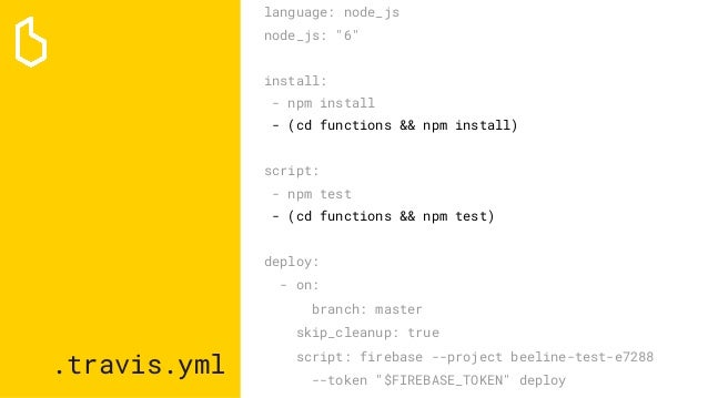 ".travis.yml language: node_js node_js: ""6"" install: - npm install - (cd functions && npm install) script: - npm test - (cd..."