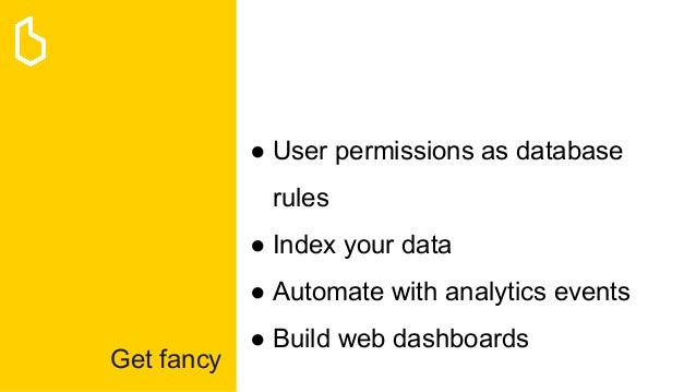 Get fancy ● User permissions as database rules ● Index your data ● Automate with analytics events ● Build web dashboards