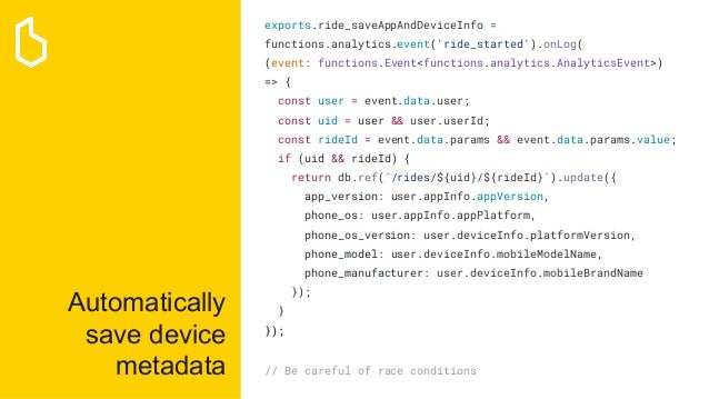 Automatically save device metadata exports.ride_saveAppAndDeviceInfo = functions.analytics.event('ride_started').onLog( (e...
