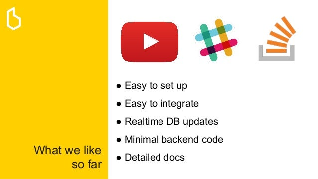 What we like so far ● Easy to set up ● Easy to integrate ● Realtime DB updates ● Minimal backend code ● Detailed docs