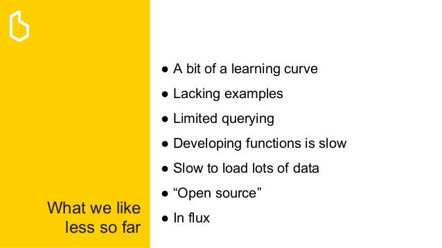 What we like less so far ● A bit of a learning curve ● Lacking examples ● Limited querying ● Developing functions is slow ...