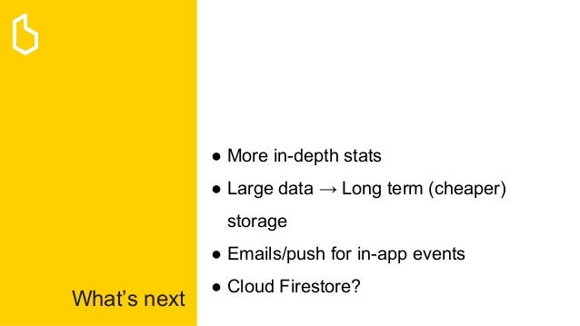 What's next ● More in-depth stats ● Large data → Long term (cheaper) storage ● Emails/push for in-app events ● Cloud Fires...