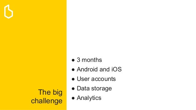 The big challenge ● 3 months ● Android and iOS ● User accounts ● Data storage ● Analytics