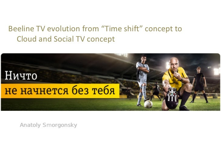 "Beeline TV evolution from ""Time shift"" concept to   Cloud and Social TV concept   Anatoly Smorgonsky"