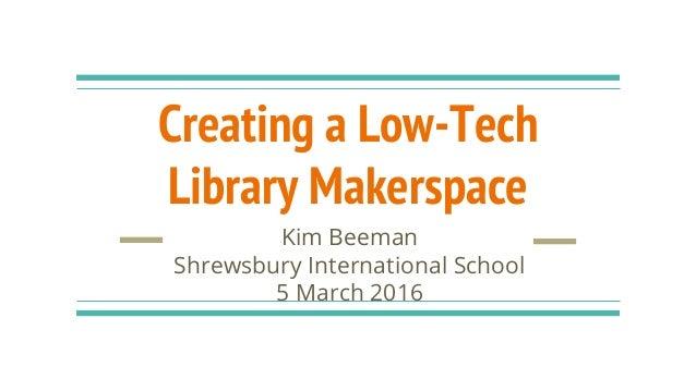 Creating a Low-Tech Library Makerspace Kim Beeman Shrewsbury International School 5 March 2016