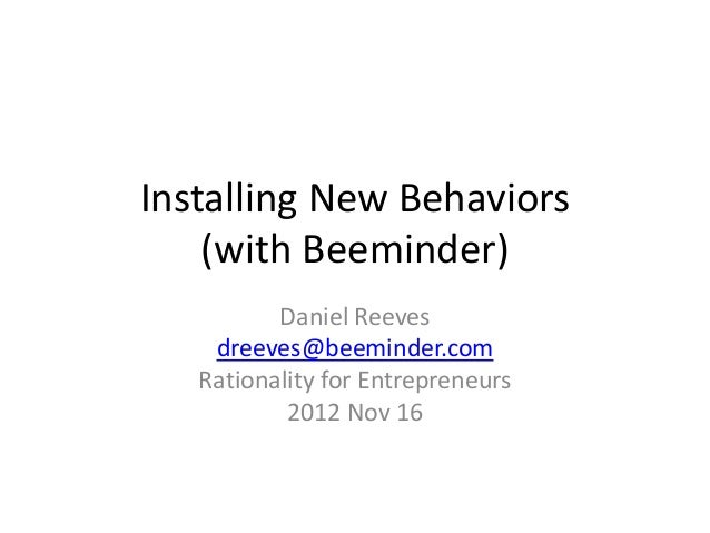 Installing New Behaviors (with Beeminder) Daniel Reeves dreeves@beeminder.com Rationality for Entrepreneurs 2012 Nov 16
