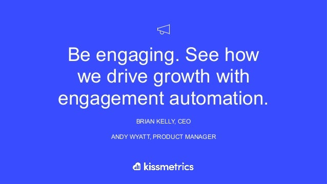 Be engaging. See how we drive growth with engagement automation. BRIAN KELLY, CEO ANDY WYATT, PRODUCT MANAGER