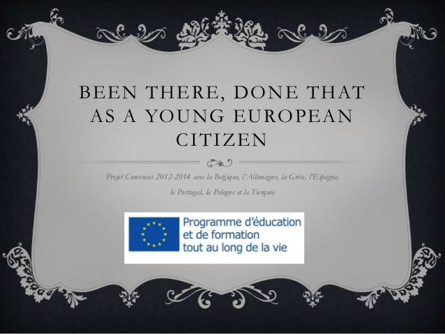 BEEN THERE, DONE THAT AS A YOUNG EUROPEAN CITIZEN Projet Comenius 2012-2014 avec la Belgique, l'Allemagne, la Grèce, l'Esp...