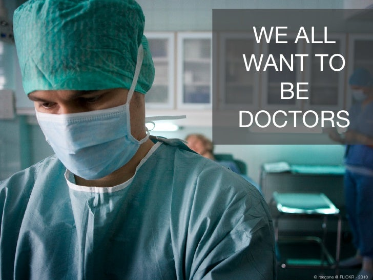 WE ALL WANT TO   BE DOCTORS         © reegone @ FLICKR - 2010
