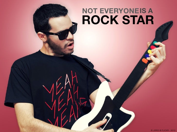 NOT EVERYONE IS A ROCK STAR                     © J0R63 @ FLICKR - 2010