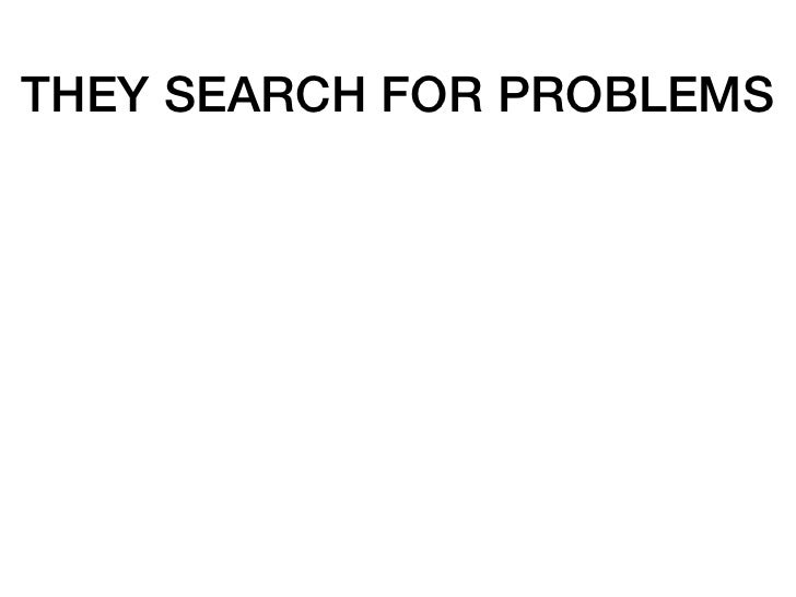 THEY SEARCH FOR PROBLEMS   THEY WANT SOLUTIONS