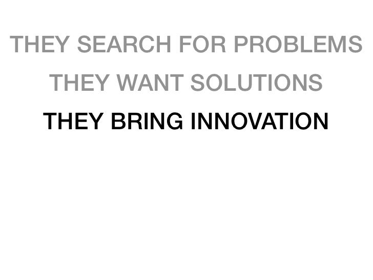 THEY SEARCH FOR PROBLEMS   THEY WANT SOLUTIONS   THEY BRING INNOVATION  THEY PROVIDE SOLUTIONS