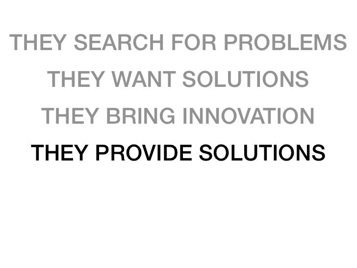 THEY SEARCH FOR PROBLEMS   THEY WANT SOLUTIONS   THEY BRING INNOVATION  THEY PROVIDE SOLUTIONS  THEY EXECUTE PROJECTS