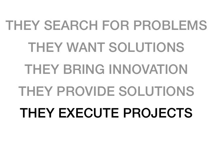THEY SEARCH FOR PROBLEMS   THEY WANT SOLUTIONS   THEY BRING INNOVATION  THEY PROVIDE SOLUTIONS  THEY EXECUTE PROJECTS  THE...