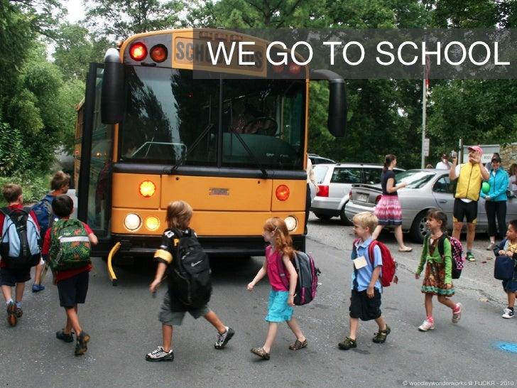WE GO TO SCHOOL              © woodleywonderworks @ FLICKR - 2010