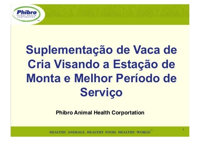 1! Phibro Animal Health Corportation! Suplementação de Vaca de Cria Visando a Estação de Monta e Melhor Período de Serviço