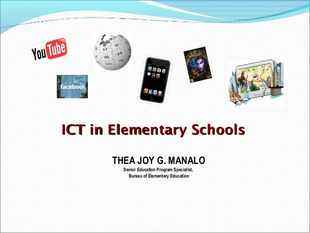ICT in Elementary Schools      THEA JOY G. MANALO        Senior Education Program Specialist,          Bureau of Elementar...