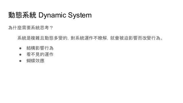 動態系統 Dynamic System 為什麼需要系統思考? 系統是複雜且動態多變的,對系統運作不瞭解,就會被迫影響而改變行為。 ● 結構影響行為 ● 看不見的運作 ● 蝴蝶效應