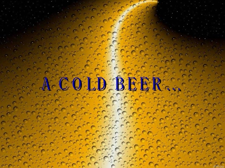 A COLD BEER…