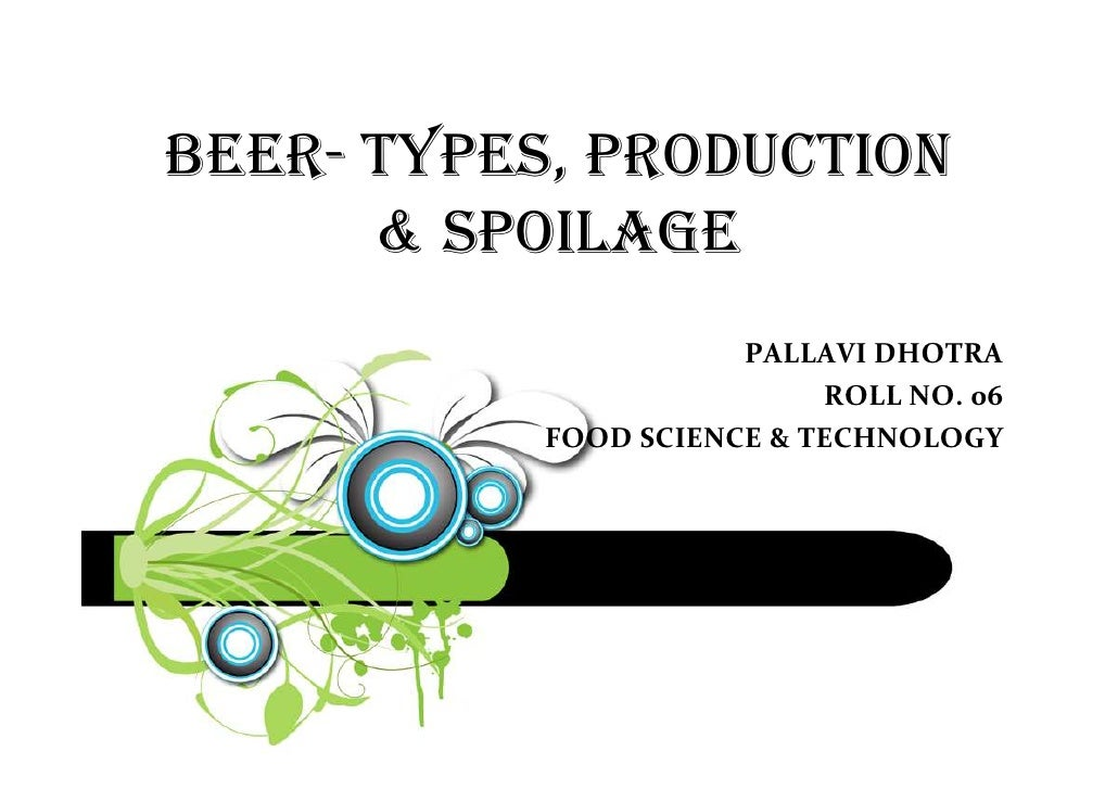 BEER- TYPES, PRODUCTION      & SPOILAGE                      PALLAVI DHOTRA                           ROLL NO. 06         ...