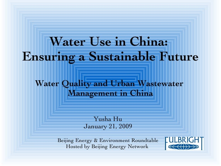 Water Use in China:  Ensuring a Sustainable Future Water Quality and Urban Wastewater  Management in China Yusha Hu Januar...