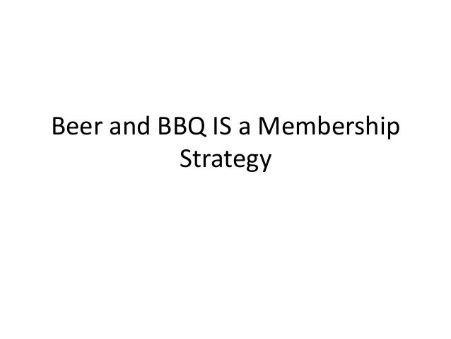 Beer and BBQ IS a Membership          Strategy