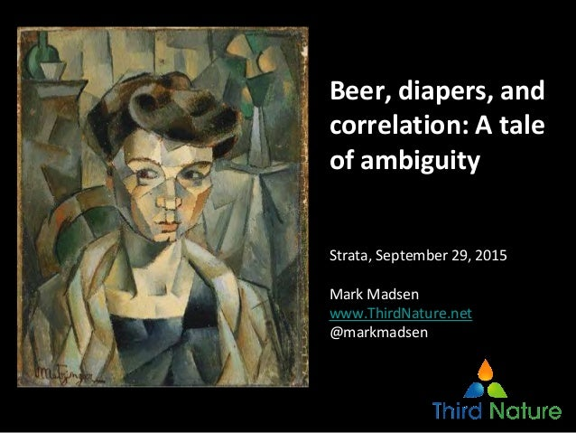 Beer, diapers, and correlation: A tale of ambiguity Strata, September 29, 2015 Mark Madsen www.ThirdNature.net @markmadsen