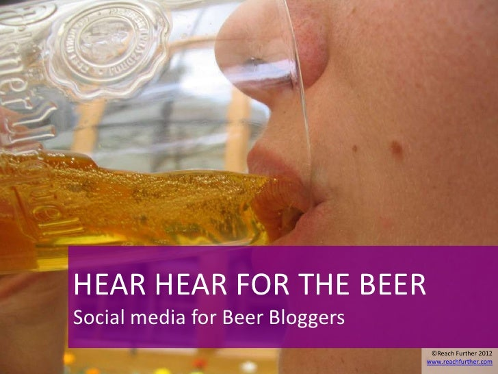 HEAR HEAR FOR THE BEERSocial media for Beer Bloggers                                  ©Reach Further 2012                 ...