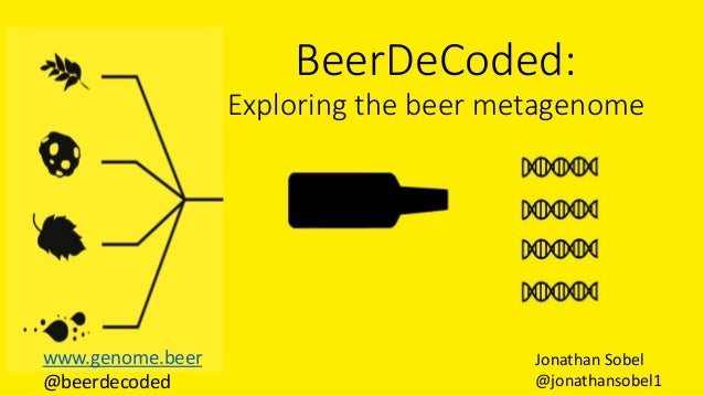 BeerDeCoded: Exploring the beer metagenome Jonathan Sobel @jonathansobel1 www.genome.beer @beerdecoded