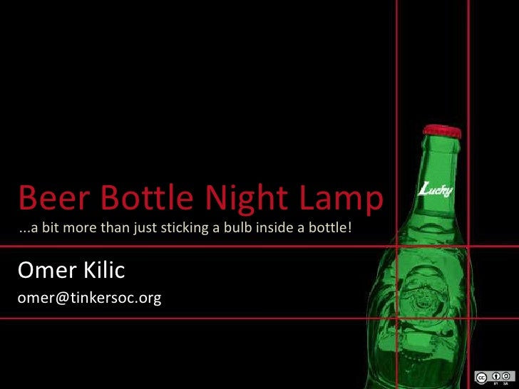 Beer Bottle Night Lamp<br />...a bit more than just sticking a bulb inside a bottle!<br />Omer Kilic<br />omer@tinkersoc.o...