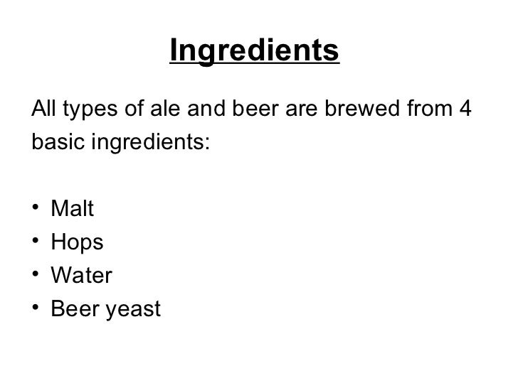 Ingredients   <ul><li>All types of ale and beer are brewed from 4 </li></ul><ul><li>basic ingredients: </li></ul><ul><li>M...