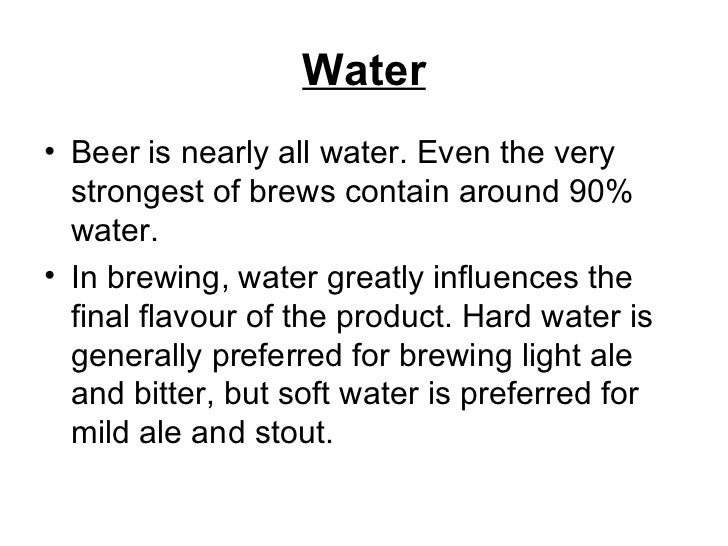 Water <ul><li>Beer is nearly all water. Even the very strongest of brews contain around 90% water. </li></ul><ul><li>In br...