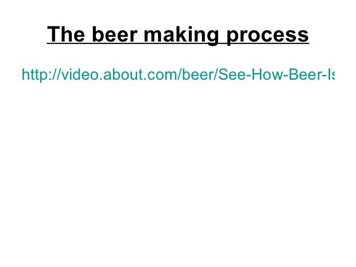 The beer making process <ul><li>http://video.about.com/beer/See-How-Beer-Is-Brewed.htm </li></ul>