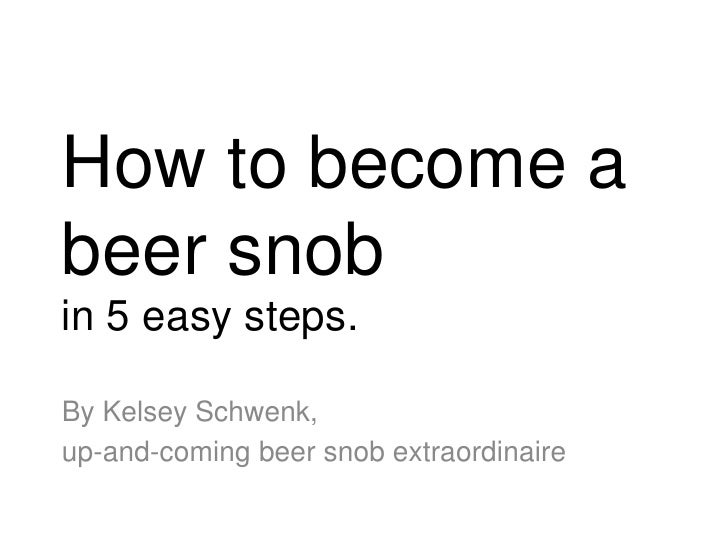 How to become a beer snob<br />in 5 easy steps.<br />By Kelsey Schwenk, <br />up-and-coming beer snob extraordinaire<br />