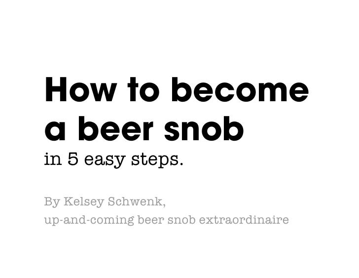 How to become a beer snob! in 5 easy steps.  By Kelsey Schwenk,  up-and-coming beer snob extraordinaire