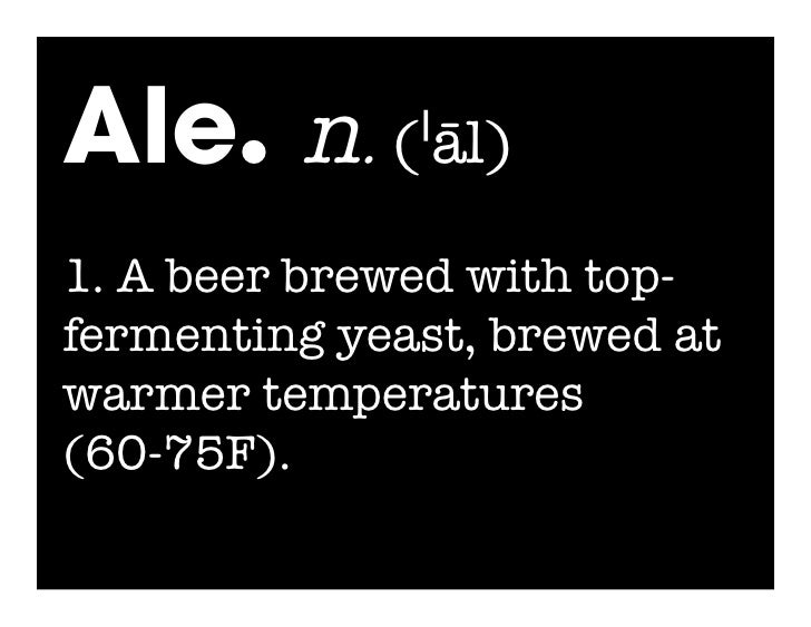 Ale. n. (ˈāl) 1. A beer brewed with top- fermenting yeast, brewed at warmer temperatures (60-75F).