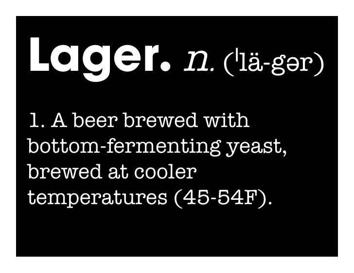 Lager. n. (ˈlä-gər) 1. A beer brewed with bottom-fermenting yeast, brewed at cooler temperatures (45-54F).