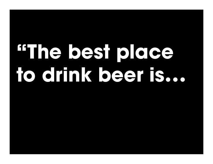 """""""The best place to drink beer is with your friends."""""""