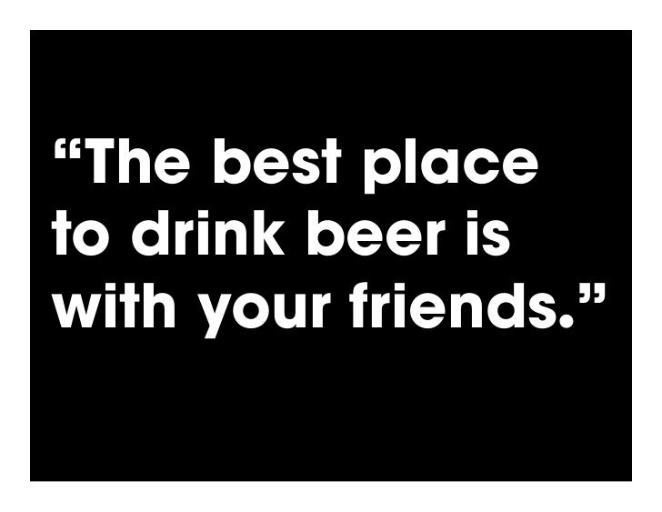 """""""The best place to drink beer is with your friends.""""       - Carl Collins, Beer Enthusiast"""