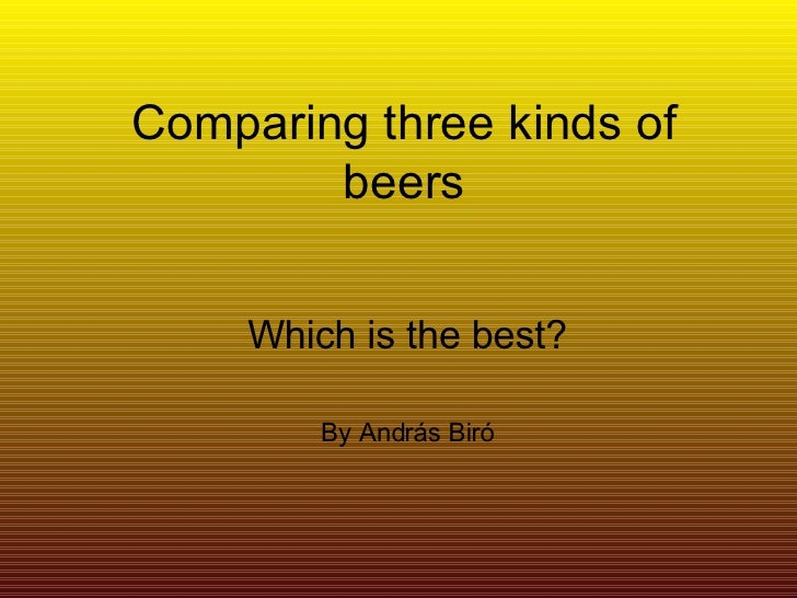 Comparing three kinds of beers Which is the best? By András Biró