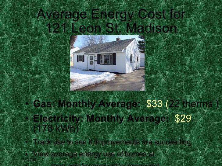Average Energy Cost for 121 Leon St,Madison <ul><li>Gas: Monthly Average:   $33 ( 22therms )  </li></ul><ul><li>Electri...