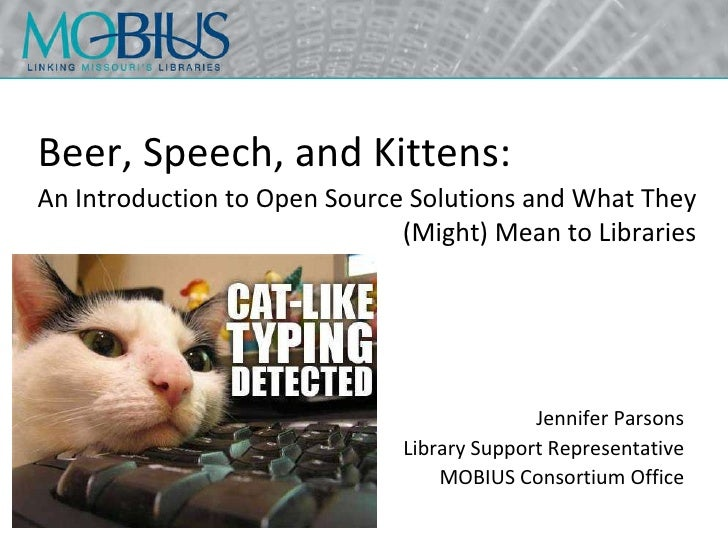 Beer, Speech, and Kittens: Jennifer Parsons Library Support Representative MOBIUS Consortium Office An Introduction to Ope...