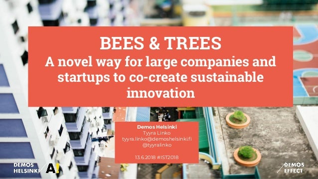 BEES & TREES A novel way for large companies and startups to co-create sustainable innovation Demos Helsinki Tyyra Linko t...